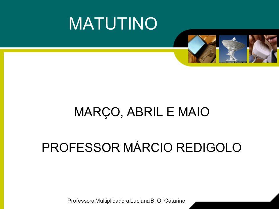 MATUTINO MARÇO, ABRIL E MAIO PROFESSOR MÁRCIO REDIGOLO Professora Multiplicadora Luciana B. O. Catarino