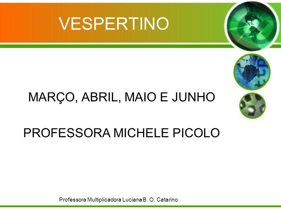 VESPERTINO MARÇO, ABRIL, MAIO E JUNHO PROFESSORA MICHELE PICOLO Professora Multiplicadora Luciana B. O. Catarino