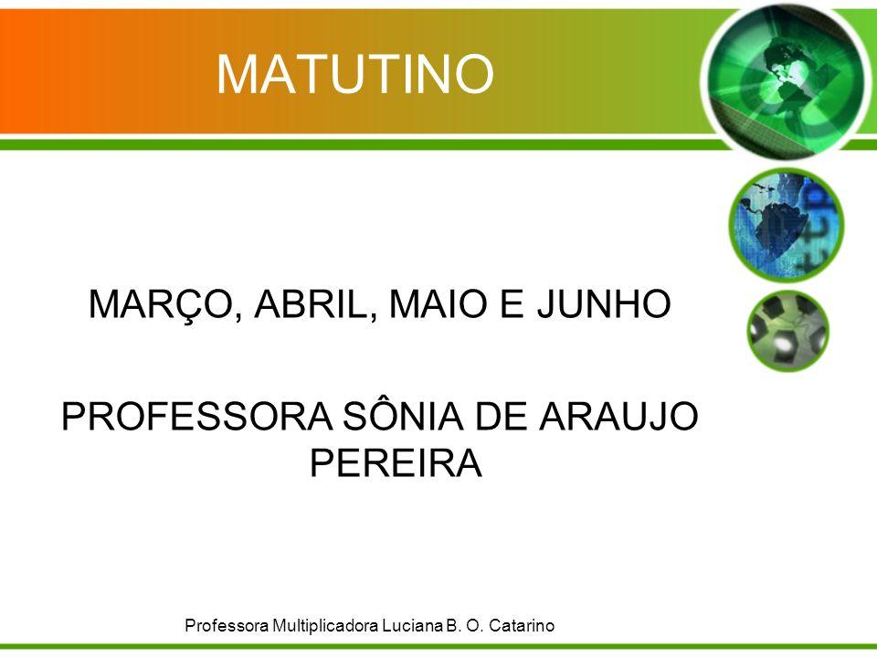 MATUTINO MARÇO, ABRIL, MAIO E JUNHO PROFESSORA SÔNIA DE ARAUJO PEREIRA Professora Multiplicadora Luciana B. O. Catarino