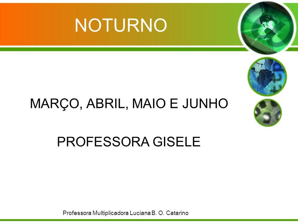 NOTURNO MARÇO, ABRIL, MAIO E JUNHO PROFESSORA GISELE Professora Multiplicadora Luciana B. O. Catarino