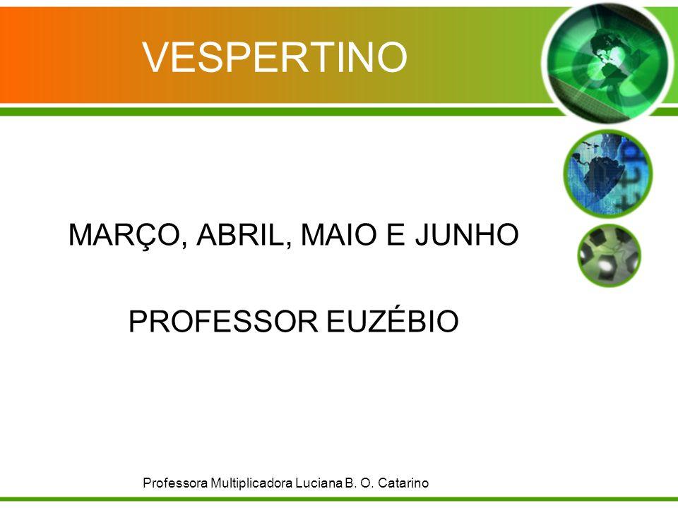 VESPERTINO MARÇO, ABRIL, MAIO E JUNHO PROFESSOR EUZÉBIO Professora Multiplicadora Luciana B. O. Catarino