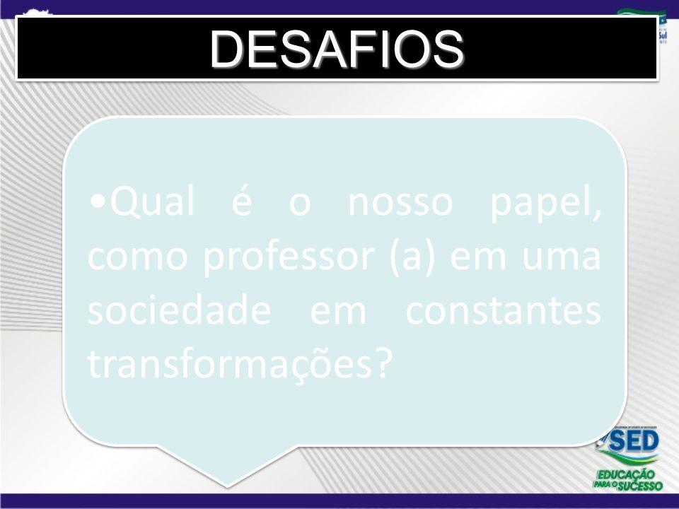 DESAFIOSDESAFIOS Qual é o nosso papel, como professor (a) em uma sociedade em constantes transformações?