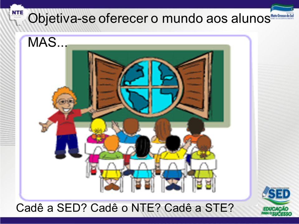 Objetiva-se oferecer o mundo aos alunos MAS... Cadê a SED? Cadê o NTE? Cadê a STE?