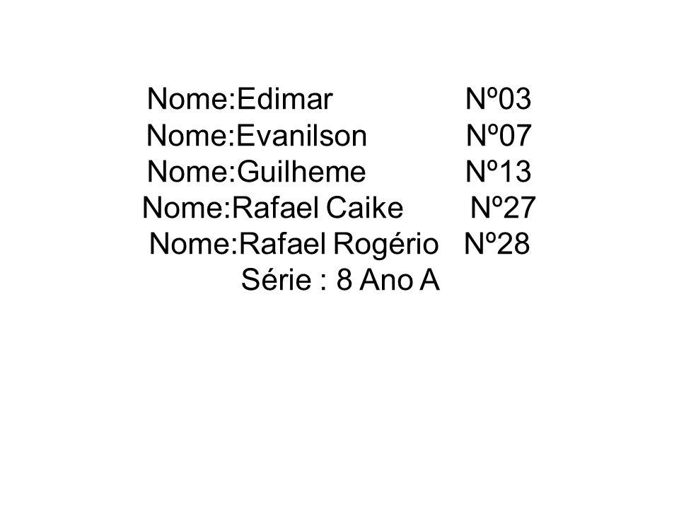 Nome:Edimar Nº03 Nome:Evanilson Nº07 Nome:Guilheme Nº13 Nome:Rafael Caike Nº27 Nome:Rafael Rogério Nº28 Série : 8 Ano A
