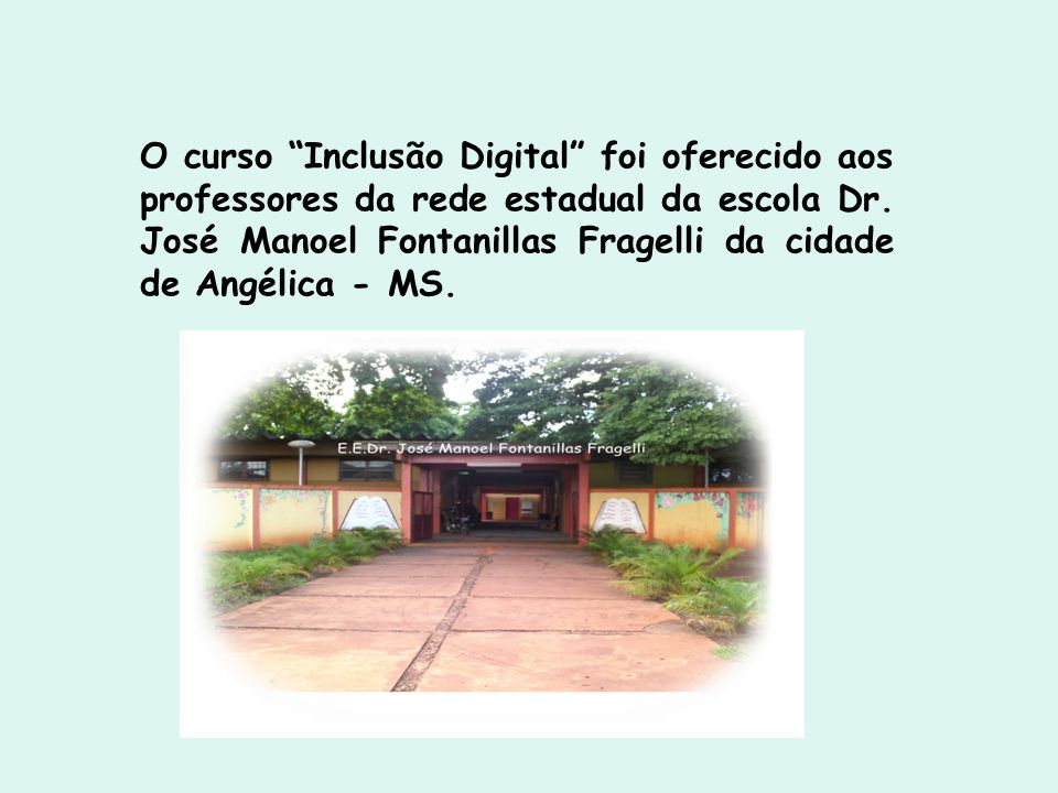 O curso Inclusão Digital foi oferecido aos professores da rede estadual da escola Dr. José Manoel Fontanillas Fragelli da cidade de Angélica - MS.