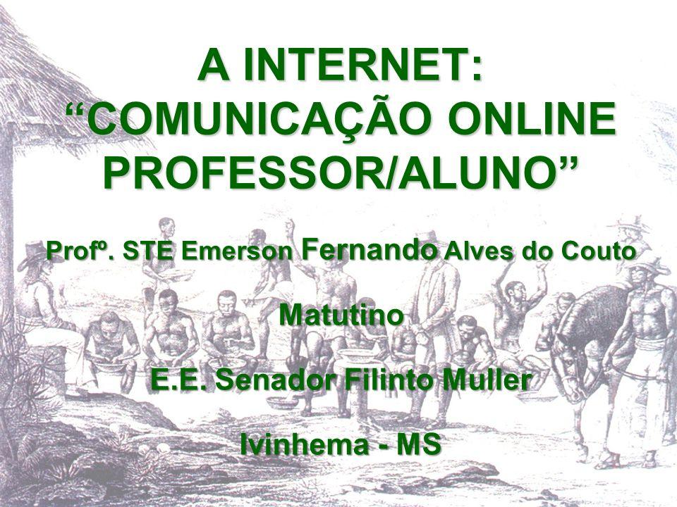 A INTERNET: COMUNICAÇÃO ONLINE PROFESSOR/ALUNO Profº. STE Emerson Fernando Alves do Couto Matutino E.E. Senador Filinto Muller Ivinhema - MS