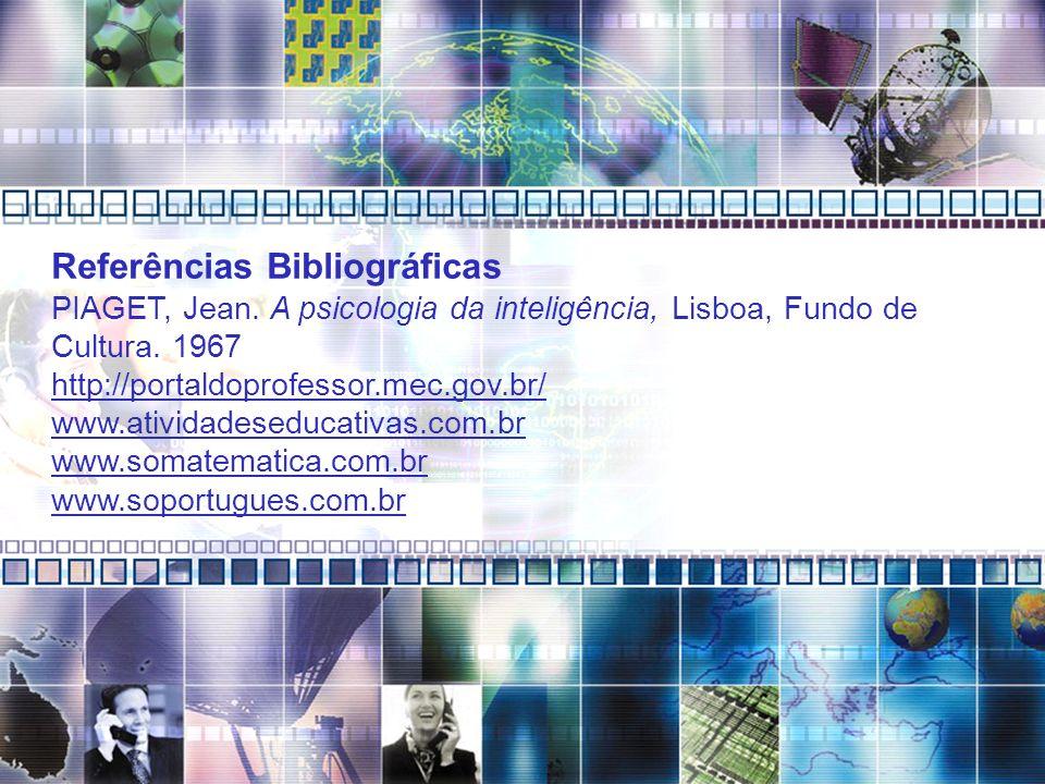 Referências Bibliográficas PIAGET, Jean. A psicologia da inteligência, Lisboa, Fundo de Cultura. 1967 http://portaldoprofessor.mec.gov.br/ www.ativida
