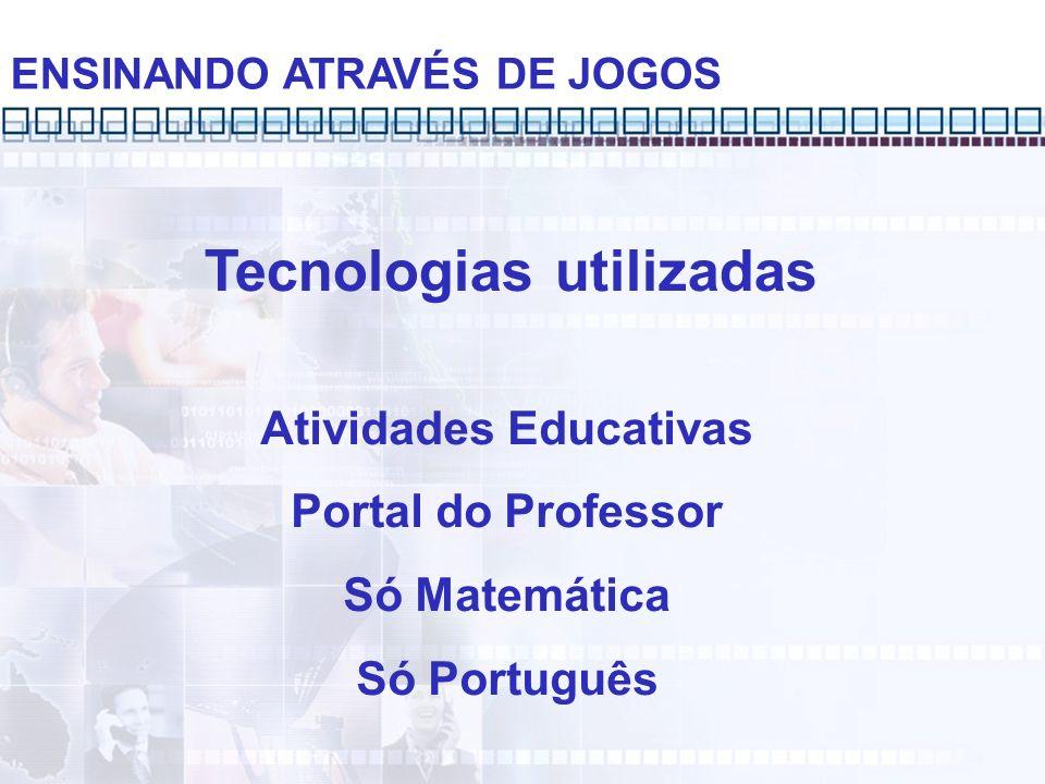 ENSINANDO ATRAVÉS DE JOGOS Atividades Educativas Portal do Professor Só Matemática Só Português Tecnologias utilizadas
