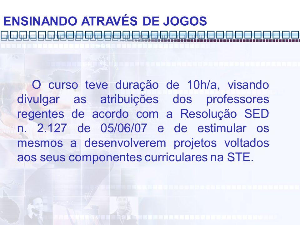 ENSINANDO ATRAVÉS DE JOGOS O curso teve duração de 10h/a, visando divulgar as atribuições dos professores regentes de acordo com a Resolução SED n. 2.