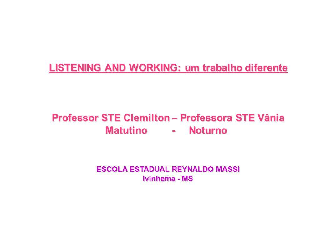 LISTENING AND WORKING: um trabalho diferente Professor STE Clemilton – Professora STE Vânia Matutino - Noturno ESCOLA ESTADUAL REYNALDO MASSI Ivinhema