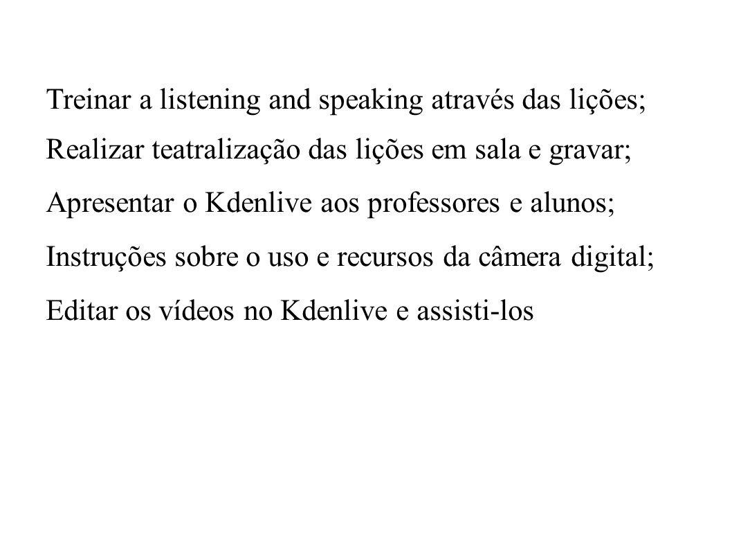 Treinar a listening and speaking através das lições; Realizar teatralização das lições em sala e gravar; Apresentar o Kdenlive aos professores e aluno