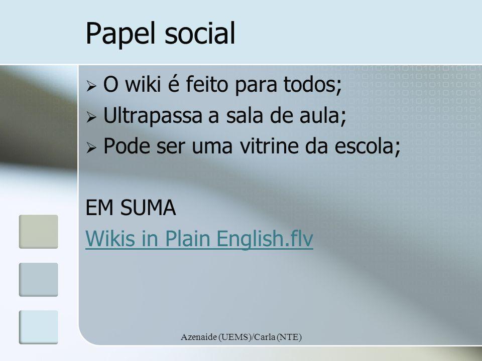 Azenaide (UEMS)/Carla (NTE) Papel social O wiki é feito para todos; Ultrapassa a sala de aula; Pode ser uma vitrine da escola; EM SUMA Wikis in Plain