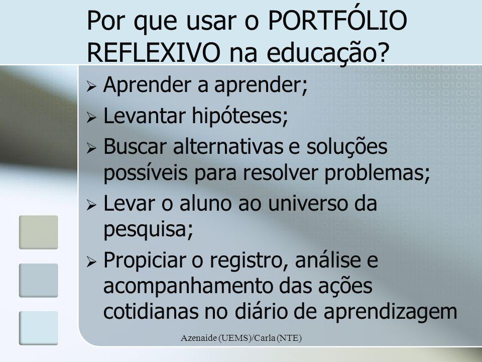 Azenaide (UEMS)/Carla (NTE) Por que usar o PORTFÓLIO REFLEXIVO na educação? Aprender a aprender; Levantar hipóteses; Buscar alternativas e soluções po