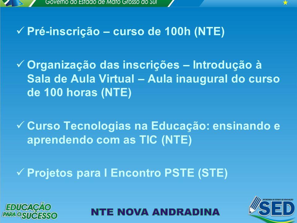 Pré-inscrição – curso de 100h (NTE) Organização das inscrições – Introdução à Sala de Aula Virtual – Aula inaugural do curso de 100 horas (NTE) Curso Tecnologias na Educação: ensinando e aprendendo com as TIC (NTE) Projetos para I Encontro PSTE (STE)