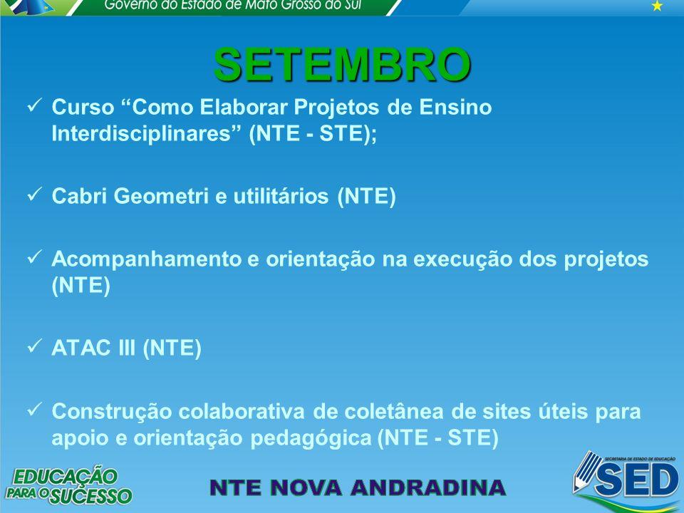 SETEMBRO Curso Como Elaborar Projetos de Ensino Interdisciplinares (NTE - STE); Cabri Geometri e utilitários (NTE) Acompanhamento e orientação na execução dos projetos (NTE) ATAC III (NTE) Construção colaborativa de coletânea de sites úteis para apoio e orientação pedagógica (NTE - STE)