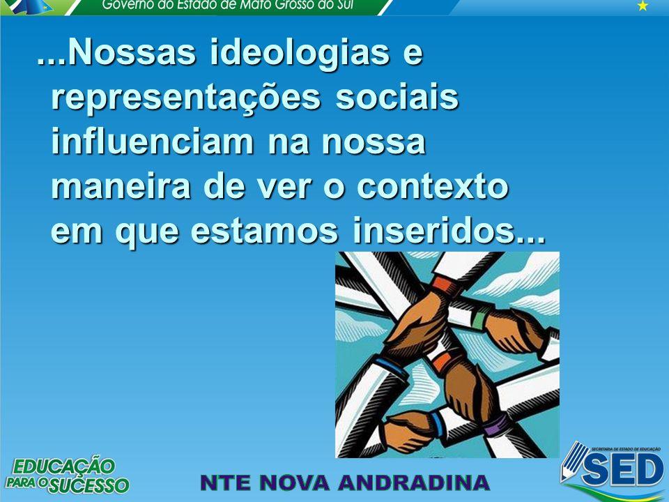...Nossas ideologias e representações sociais influenciam na nossa maneira de ver o contexto em que estamos inseridos...