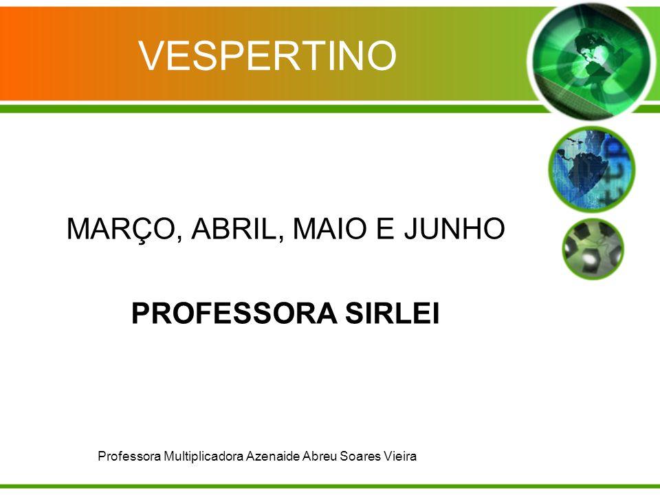 VESPERTINO MARÇO, ABRIL, MAIO E JUNHO PROFESSORA SIRLEI Professora Multiplicadora Azenaide Abreu Soares Vieira