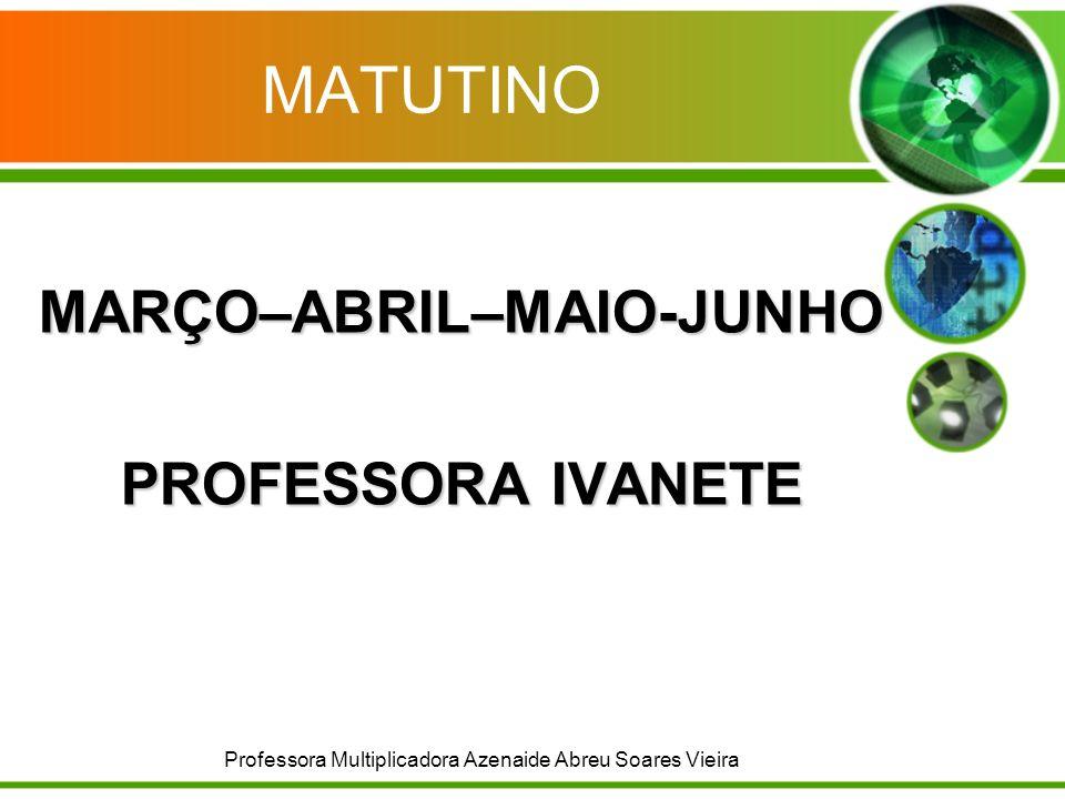 MATUTINO MARÇO–ABRIL–MAIO-JUNHO PROFESSORA IVANETE Professora Multiplicadora Azenaide Abreu Soares Vieira