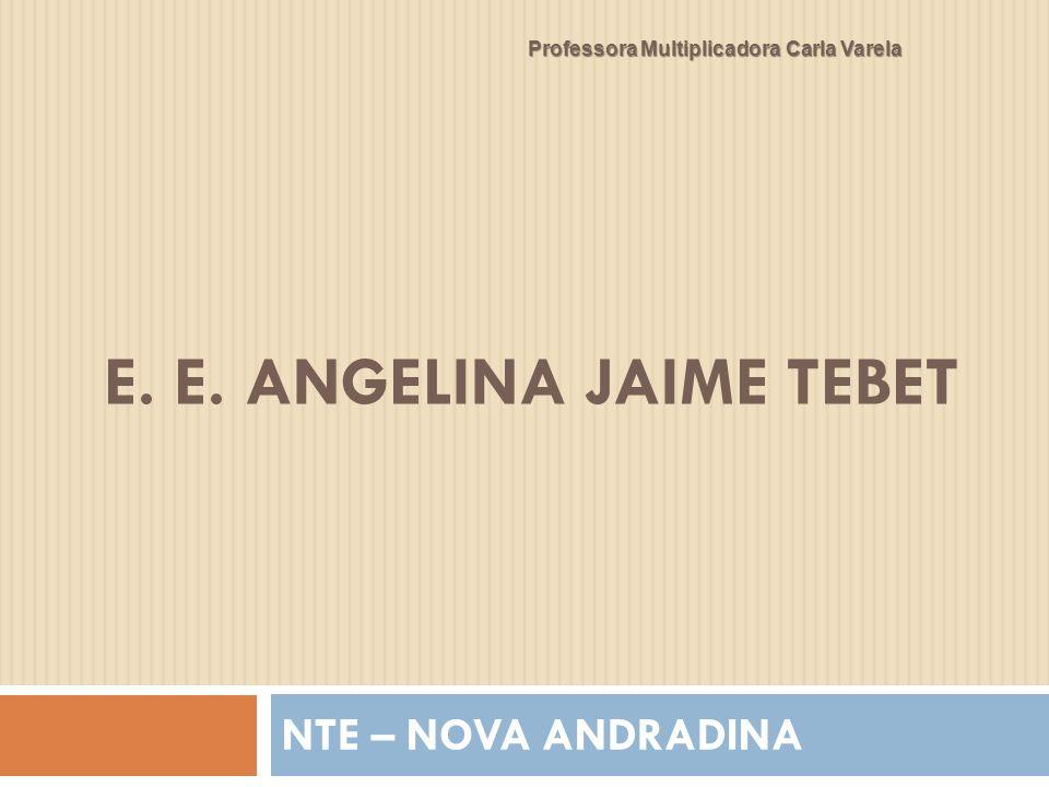 E. E. ANGELINA JAIME TEBET NTE – NOVA ANDRADINA Professora Multiplicadora Carla Varela
