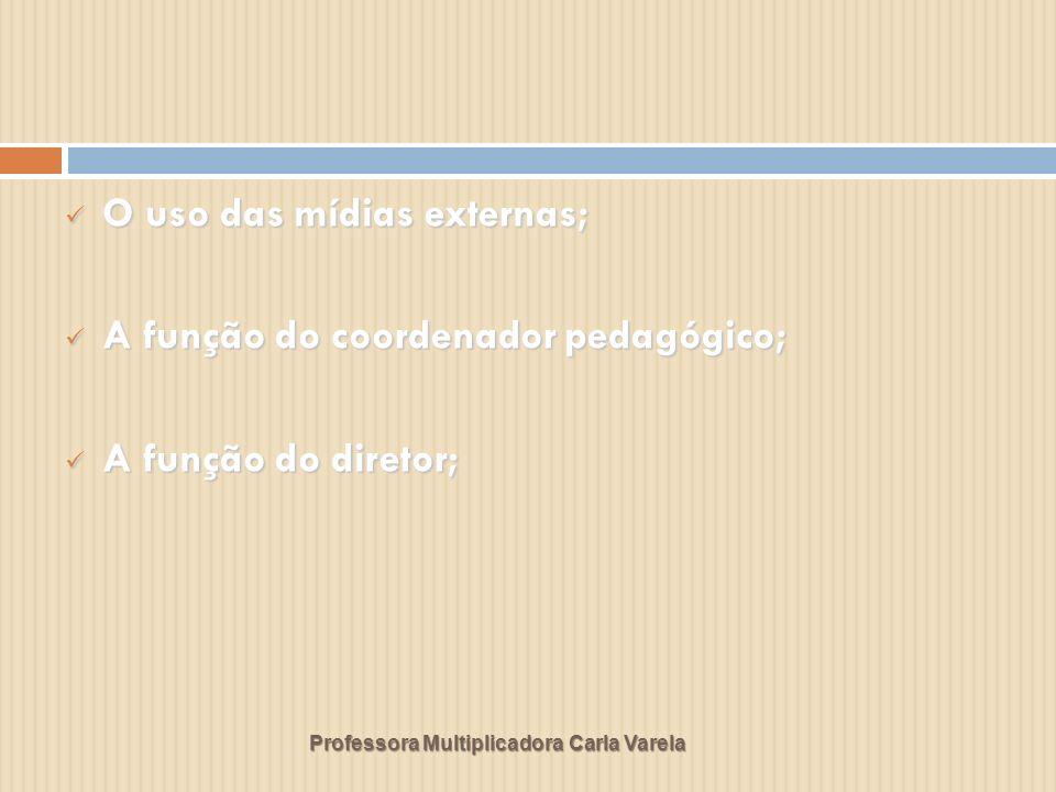 Professora Multiplicadora Carla Varela O uso das mídias externas; O uso das mídias externas; A função do coordenador pedagógico; A função do coordenador pedagógico; A função do diretor; A função do diretor;
