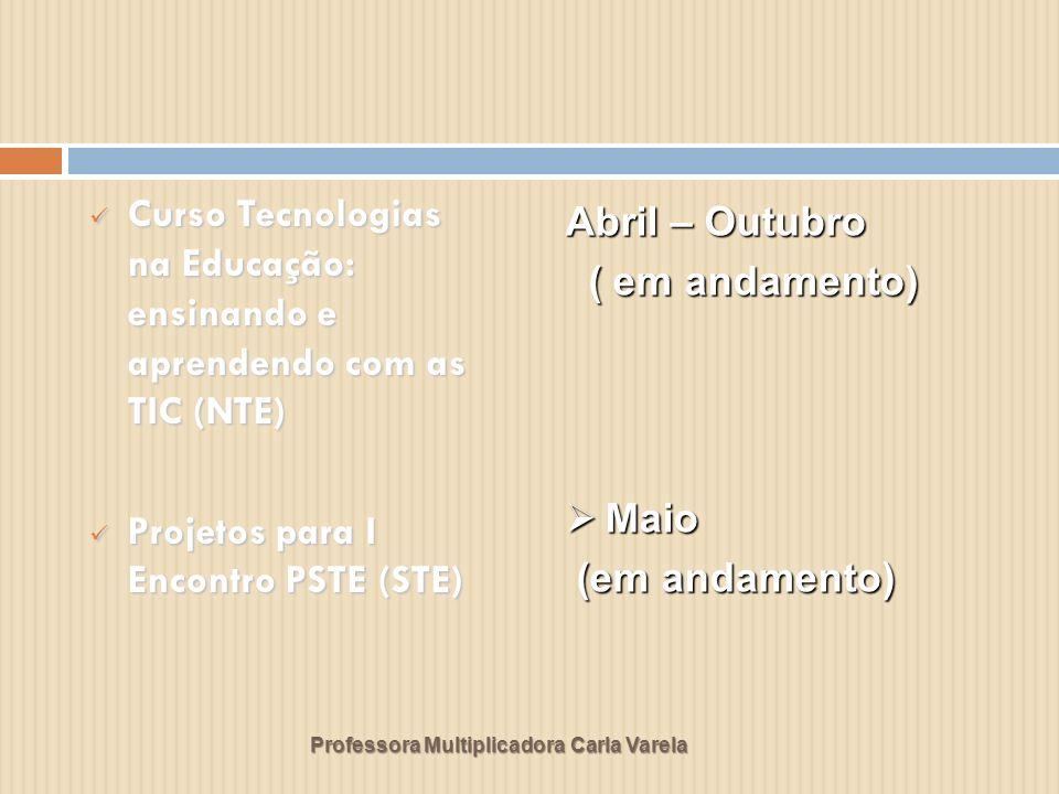 Professora Multiplicadora Carla Varela Curso Tecnologias na Educação: ensinando e aprendendo com as TIC (NTE) Curso Tecnologias na Educação: ensinando e aprendendo com as TIC (NTE) Projetos para I Encontro PSTE (STE) Projetos para I Encontro PSTE (STE) Abril – Outubro ( em andamento) ( em andamento) Maio Maio (em andamento) (em andamento)