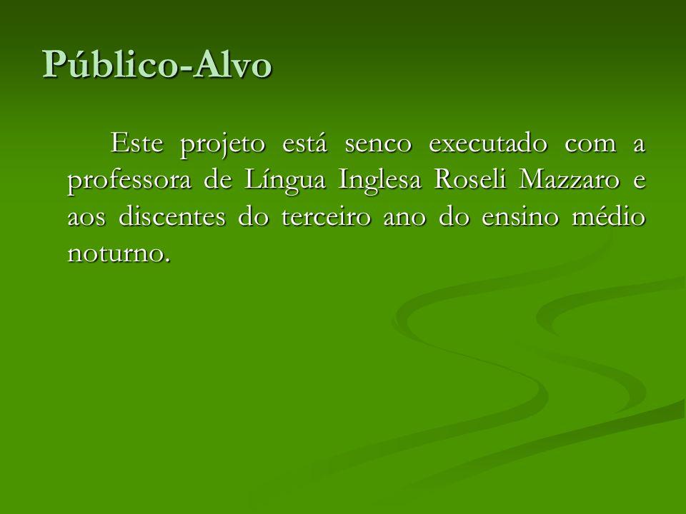 Público-Alvo Este projeto está senco executado com a professora de Língua Inglesa Roseli Mazzaro e aos discentes do terceiro ano do ensino médio notur