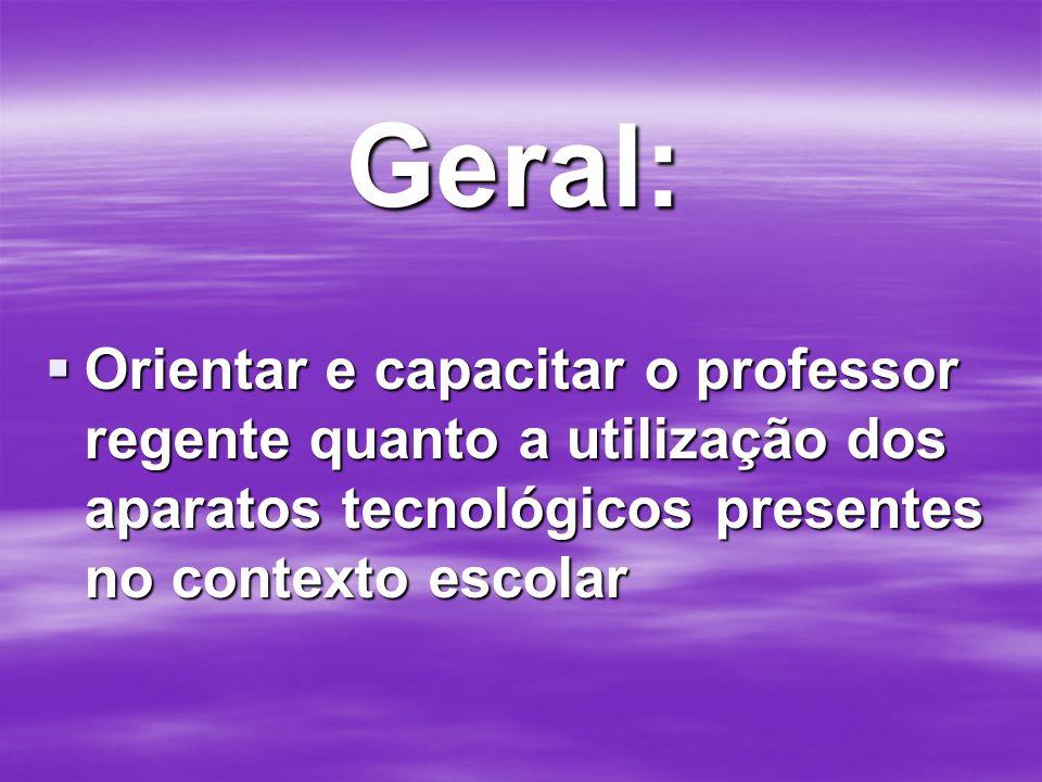 Geral: Orientar e capacitar o professor regente quanto a utilização dos aparatos tecnológicos presentes no contexto escolar Orientar e capacitar o pro