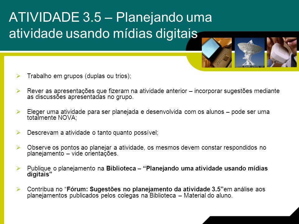 ATIVIDADE 3.5 – Planejando uma atividade usando mídias digitais Trabalho em grupos (duplas ou trios); Rever as apresentações que fizeram na atividade