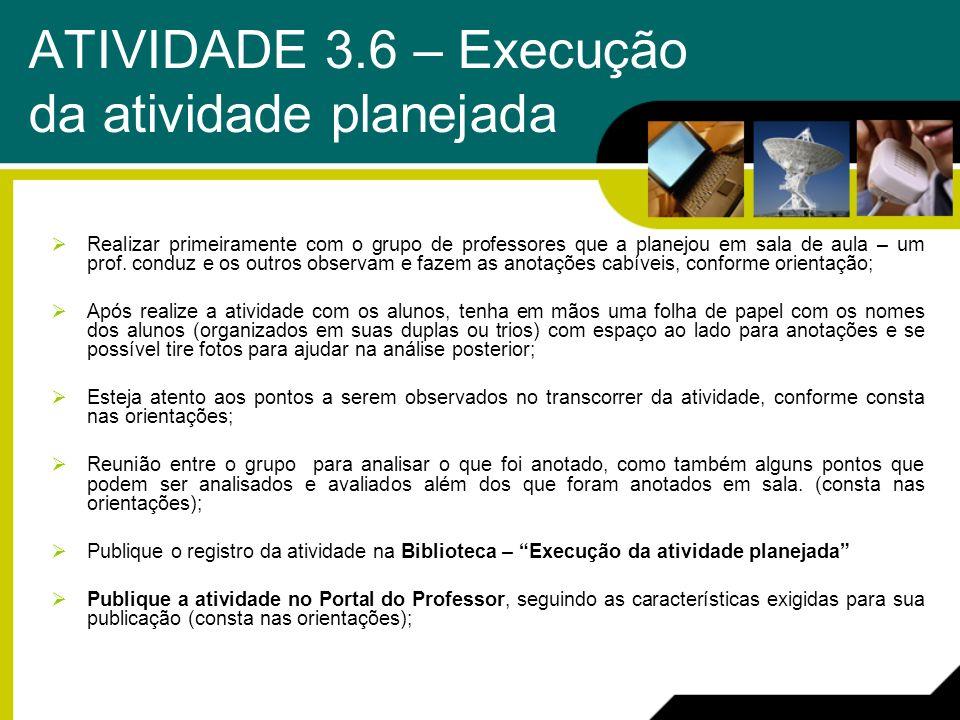 ATIVIDADE 3.6 – Execução da atividade planejada Realizar primeiramente com o grupo de professores que a planejou em sala de aula – um prof. conduz e o