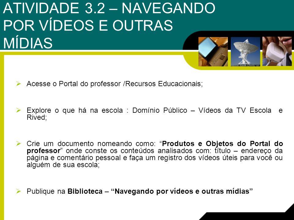 ATIVIDADE 3.2 – NAVEGANDO POR VÍDEOS E OUTRAS MÍDIAS Acesse o Portal do professor /Recursos Educacionais; Explore o que há na escola : Domínio Público