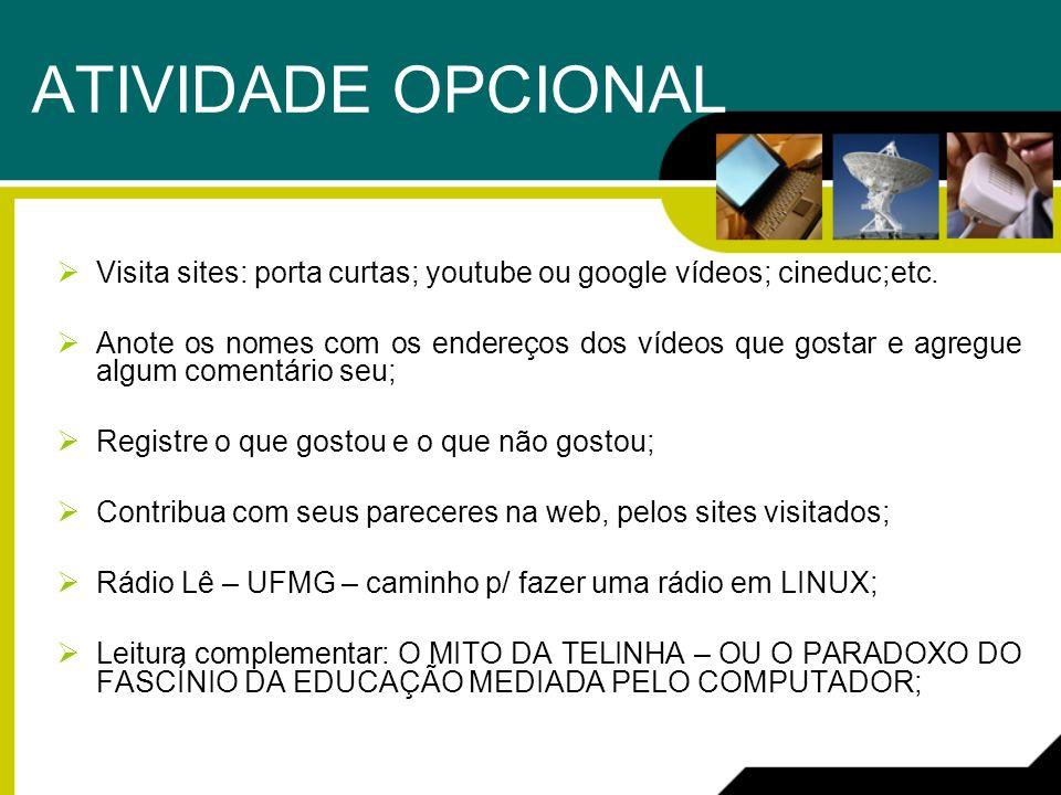 ATIVIDADE OPCIONAL Visita sites: porta curtas; youtube ou google vídeos; cineduc;etc. Anote os nomes com os endereços dos vídeos que gostar e agregue