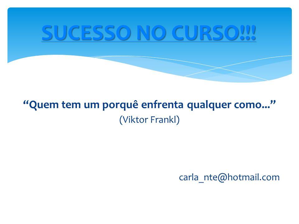 Quem tem um porquê enfrenta qualquer como... (Viktor Frankl) carla_nte@hotmail.com SUCESSO NO CURSO!!! SUCESSO NO CURSO!!!