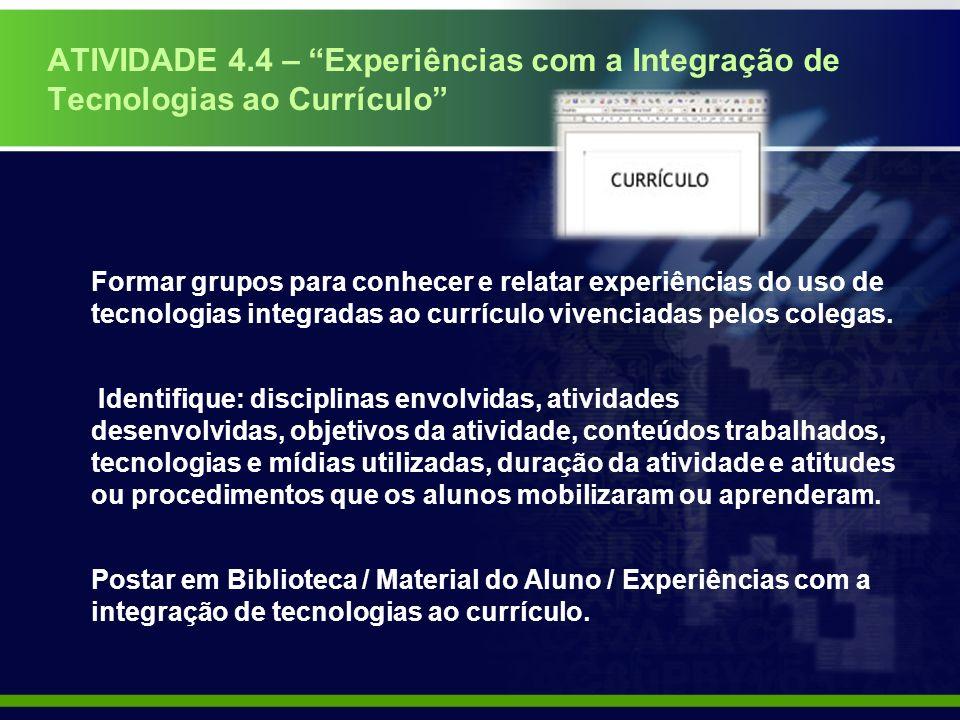 ATIVIDADE 4.4 – Experiências com a Integração de Tecnologias ao Currículo Formar grupos para conhecer e relatar experiências do uso de tecnologias integradas ao currículo vivenciadas pelos colegas.