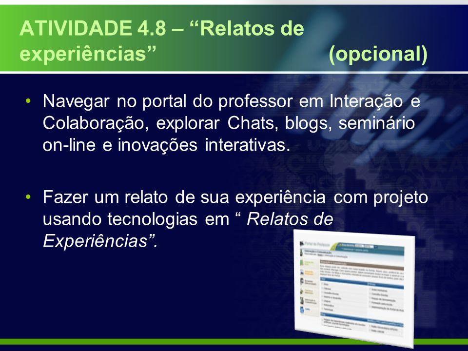 ATIVIDADE 4.8 – Relatos de experiências (opcional) Navegar no portal do professor em Interação e Colaboração, explorar Chats, blogs, seminário on-line e inovações interativas.