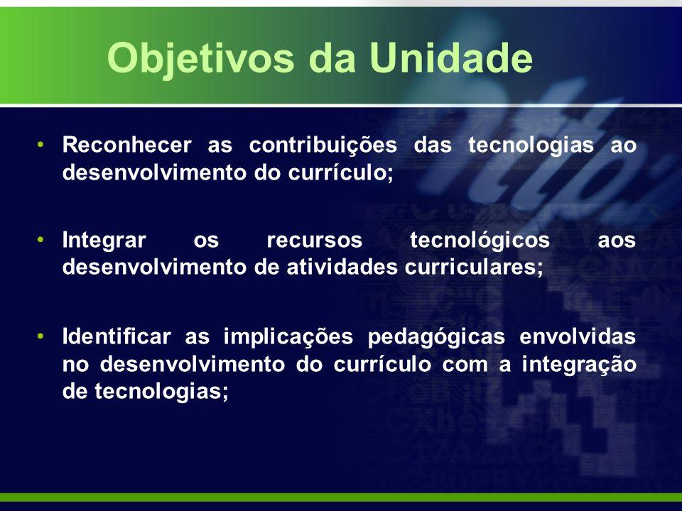 Objetivos da Unidade Reconhecer as contribuições das tecnologias ao desenvolvimento do currículo; Integrar os recursos tecnológicos aos desenvolvimento de atividades curriculares; Identificar as implicações pedagógicas envolvidas no desenvolvimento do currículo com a integração de tecnologias;