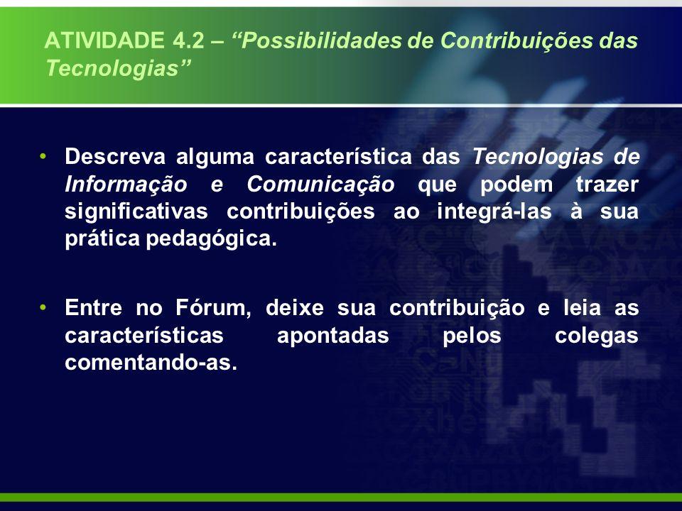 ATIVIDADE 4.2 – Possibilidades de Contribuições das Tecnologias Descreva alguma característica das Tecnologias de Informação e Comunicação que podem trazer significativas contribuições ao integrá-las à sua prática pedagógica.