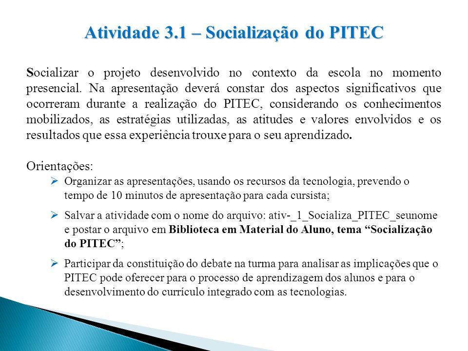 Atividade 3.1 – Socialização do PITEC S Socializar o projeto desenvolvido no contexto da escola no momento presencial. Na apresentação deverá constar