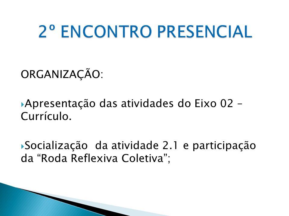 ORGANIZAÇÃO: Apresentação das atividades do Eixo 02 – Currículo. Socialização da atividade 2.1 e participação da Roda Reflexiva Coletiva;