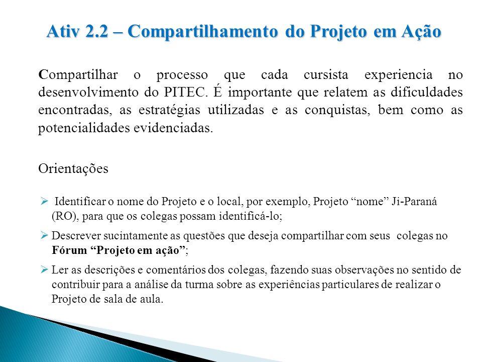 Ativ 2.2 – Compartilhamento do Projeto em Ação Compartilhar o processo que cada cursista experiencia no desenvolvimento do PITEC. É importante que rel