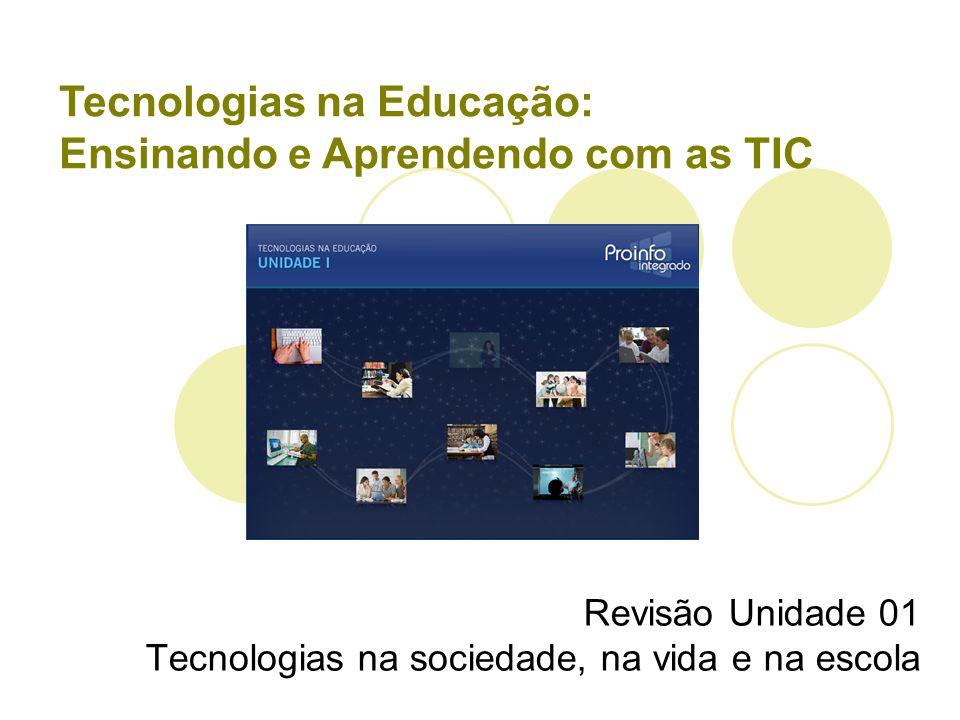 Tecnologias na Educação: Ensinando e Aprendendo com as TIC Revisão Unidade 01 Tecnologias na sociedade, na vida e na escola