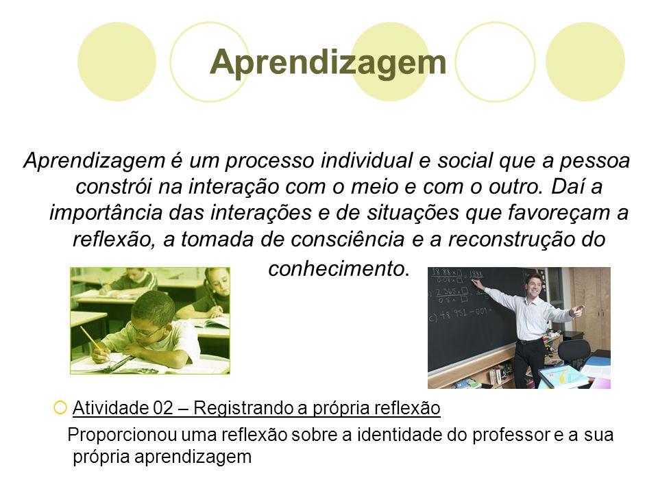 Aprendizagem Aprendizagem é um processo individual e social que a pessoa constrói na interação com o meio e com o outro. Daí a importância das interaç