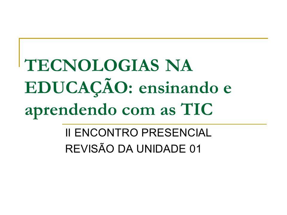 TECNOLOGIAS NA EDUCAÇÃO: ensinando e aprendendo com as TIC II ENCONTRO PRESENCIAL REVISÃO DA UNIDADE 01