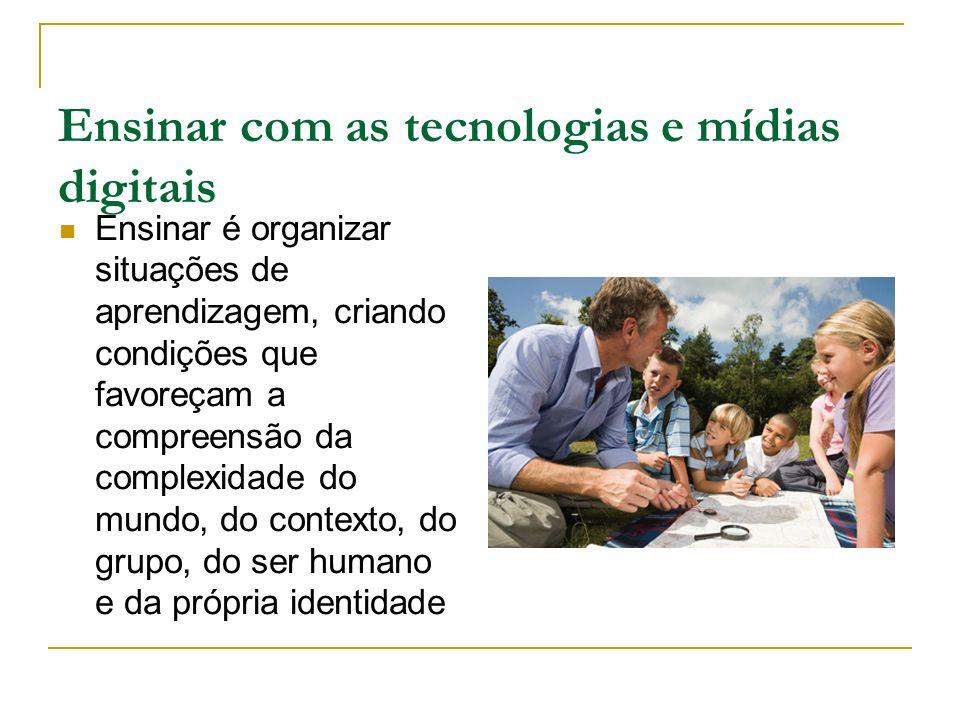 Ensinar com as tecnologias e mídias digitais Ensinar é organizar situações de aprendizagem, criando condições que favoreçam a compreensão da complexid