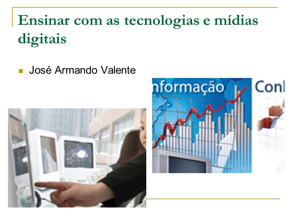 Ensinar com as tecnologias e mídias digitais José Armando Valente
