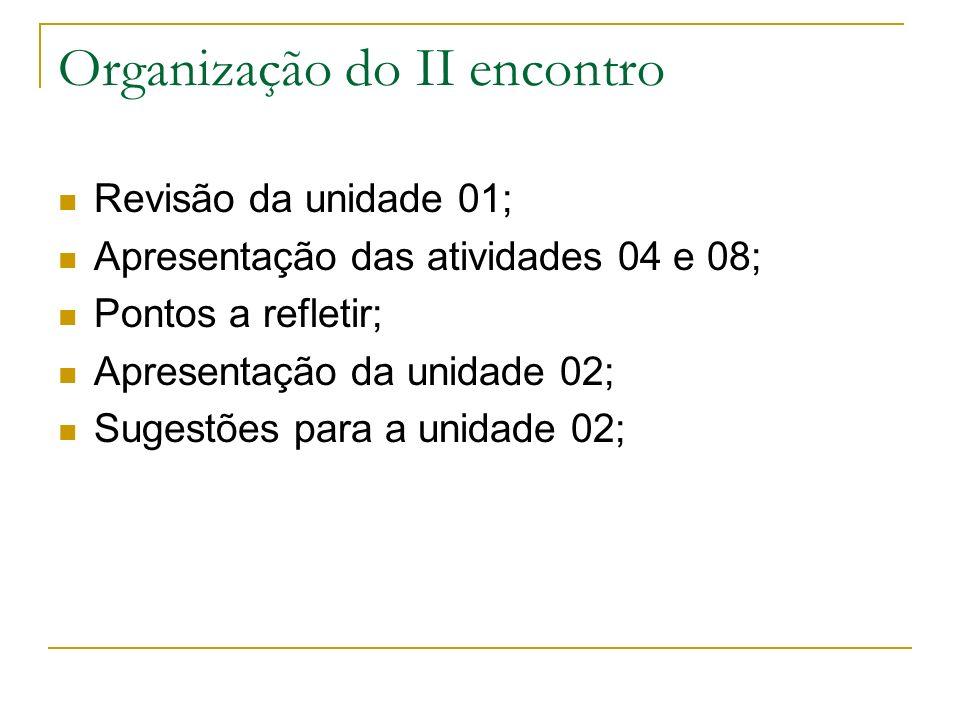Organização do II encontro Revisão da unidade 01; Apresentação das atividades 04 e 08; Pontos a refletir; Apresentação da unidade 02; Sugestões para a