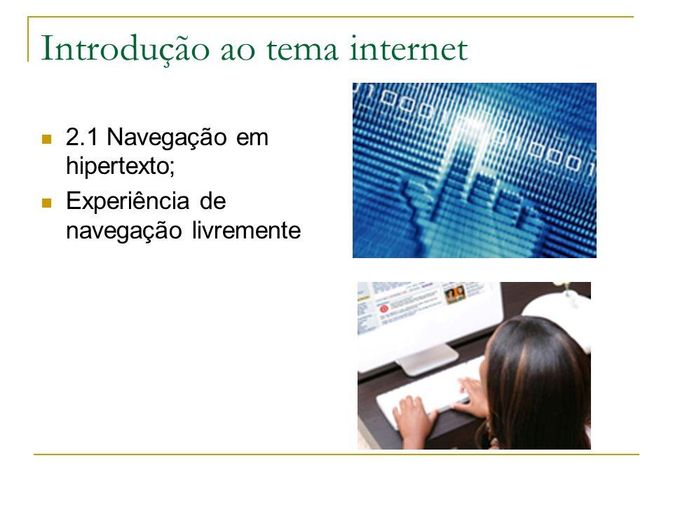 Introdução ao tema internet 2.1 Navegação em hipertexto; Experiência de navegação livremente