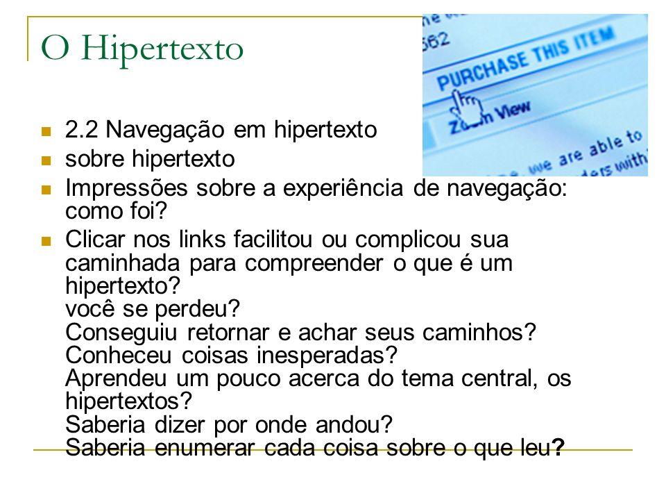 O Hipertexto 2.2 Navegação em hipertexto sobre hipertexto Impressões sobre a experiência de navegação: como foi? Clicar nos links facilitou ou complic