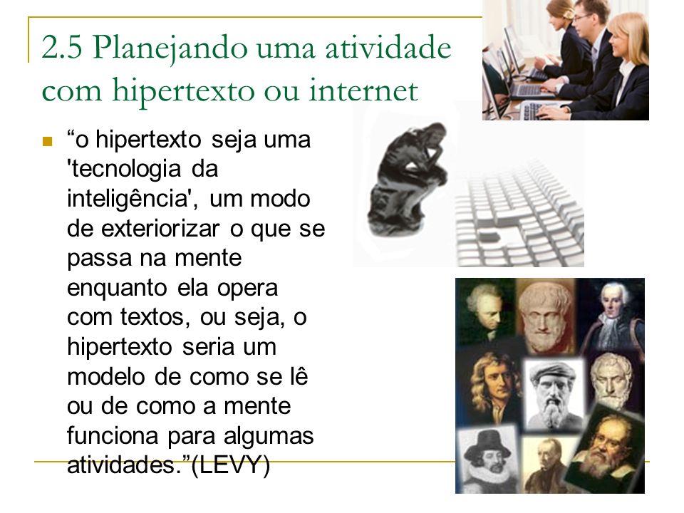 2.5 Planejando uma atividade com hipertexto ou internet o hipertexto seja uma 'tecnologia da inteligência', um modo de exteriorizar o que se passa na