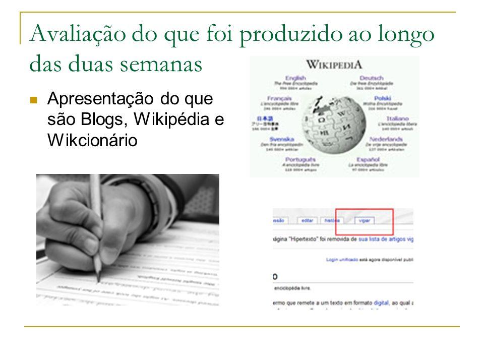 Avaliação do que foi produzido ao longo das duas semanas Apresentação do que são Blogs, Wikipédia e Wikcionário