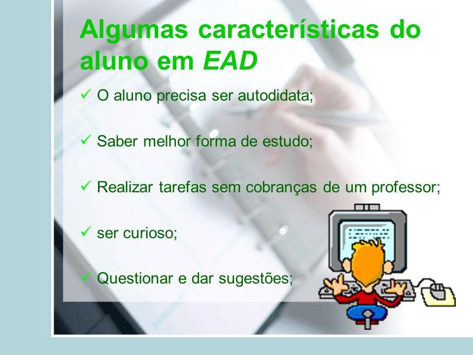 Algumas características do aluno em EAD O aluno precisa ser autodidata; Saber melhor forma de estudo; Realizar tarefas sem cobranças de um professor;